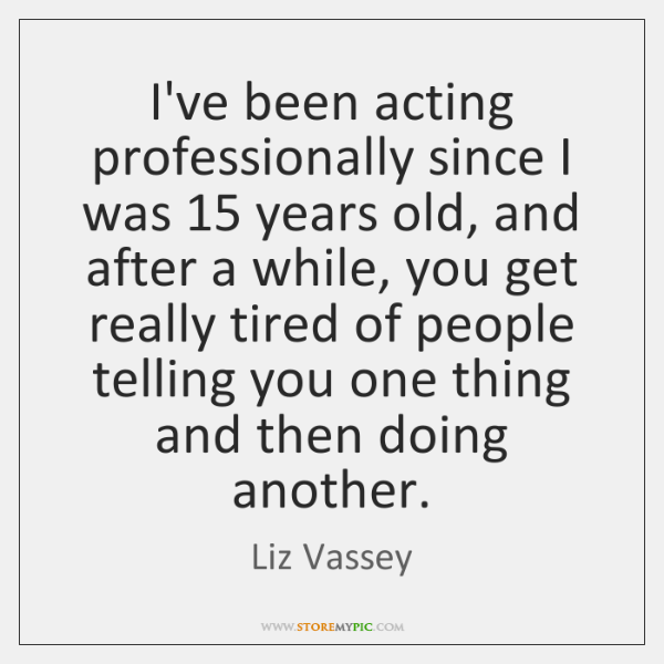 I've been acting professionally since I was 15 years old, and after a ...