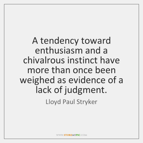 A tendency toward enthusiasm and a chivalrous instinct have more than once ...