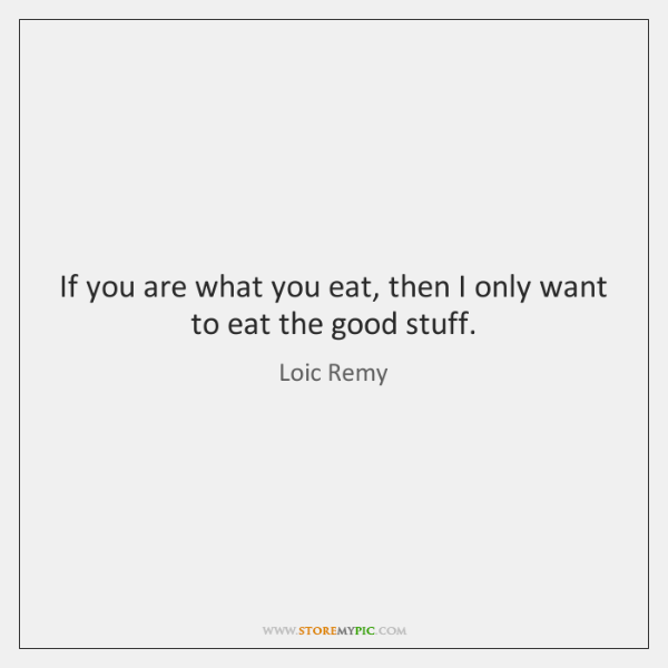 If you are what you eat, then I only want to eat ...