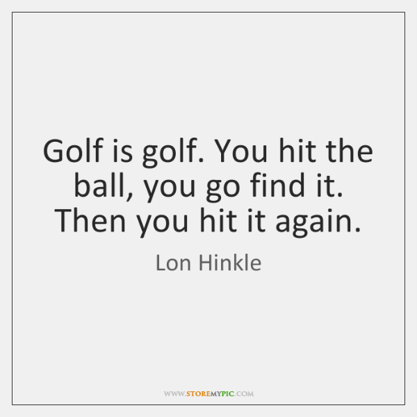 Golf is golf. You hit the ball, you go find it. Then ...