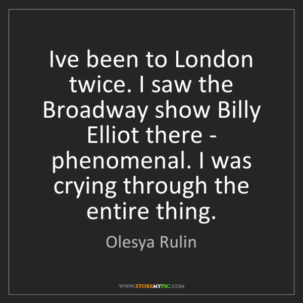 Olesya Rulin: I've been to London twice. I saw the Broadway show Billy...