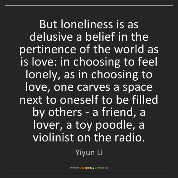 Yiyun Li: But loneliness is as delusive a belief in the pertinence...