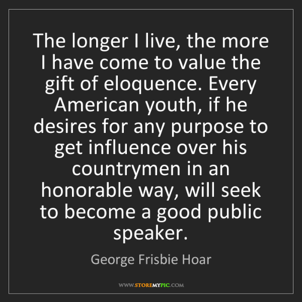 George Frisbie Hoar: The longer I live, the more I have come to value the...