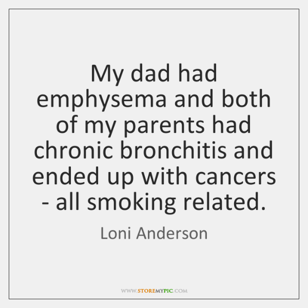 My dad had emphysema and both of my parents had chronic bronchitis ...