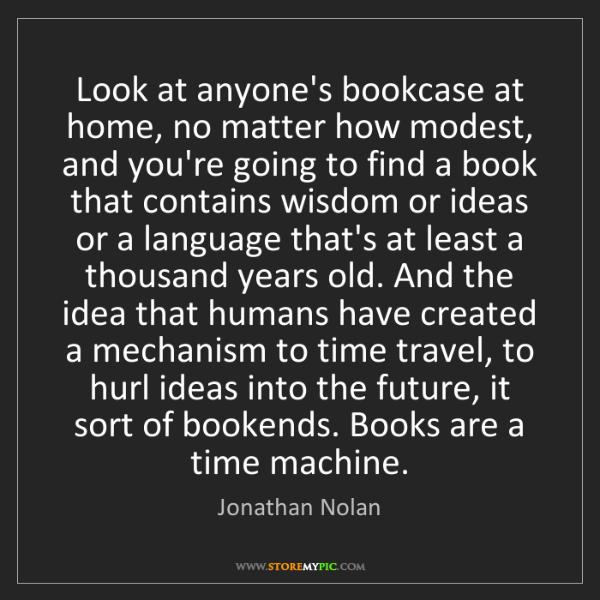 Jonathan Nolan: Look at anyone's bookcase at home, no matter how modest,...