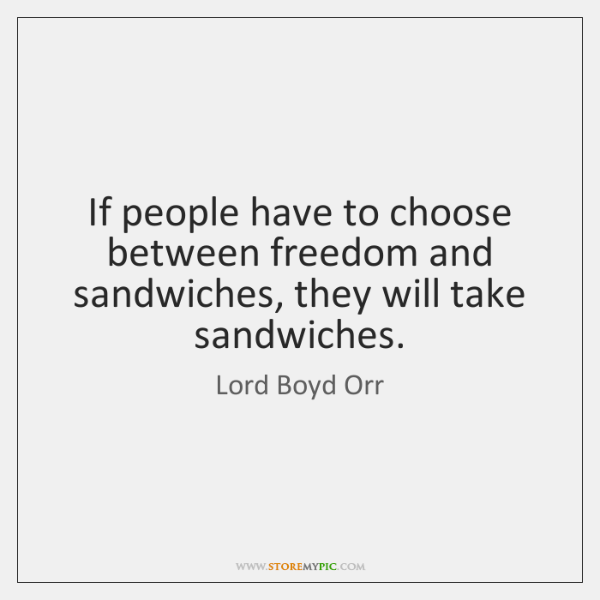 If people have to choose between freedom and sandwiches, they will take ...