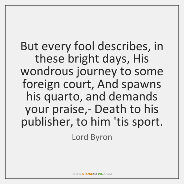 But every fool describes, in these bright days, His wondrous journey to ...