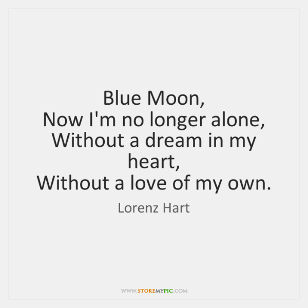 Blue Moon,   Now I'm no longer alone,   Without a dream in my ...