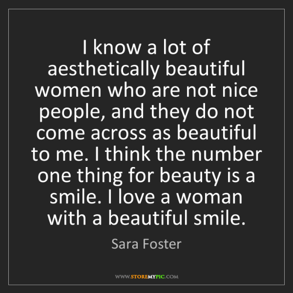 Sara Foster: I know a lot of aesthetically beautiful women who are...