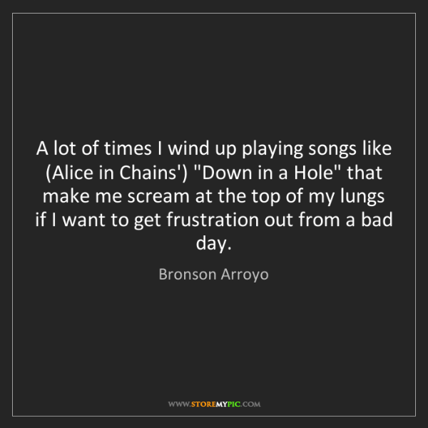 Bronson Arroyo: A lot of times I wind up playing songs like (Alice in...