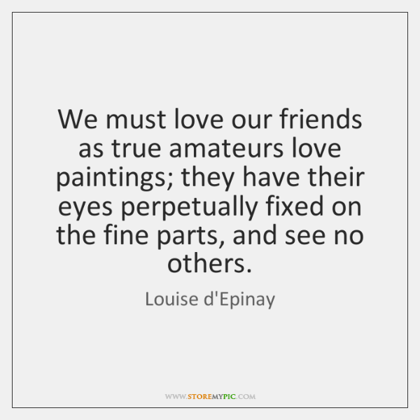 We must love our friends as true amateurs love paintings; they have ...