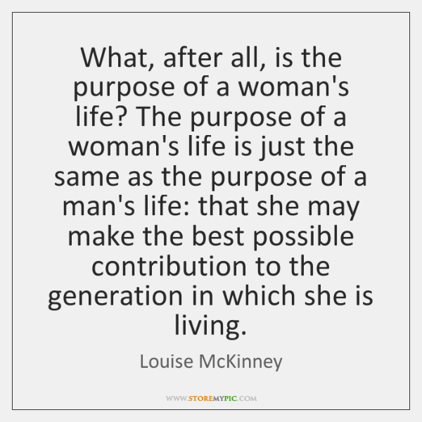 What, after all, is the purpose of a woman's life? The purpose ...