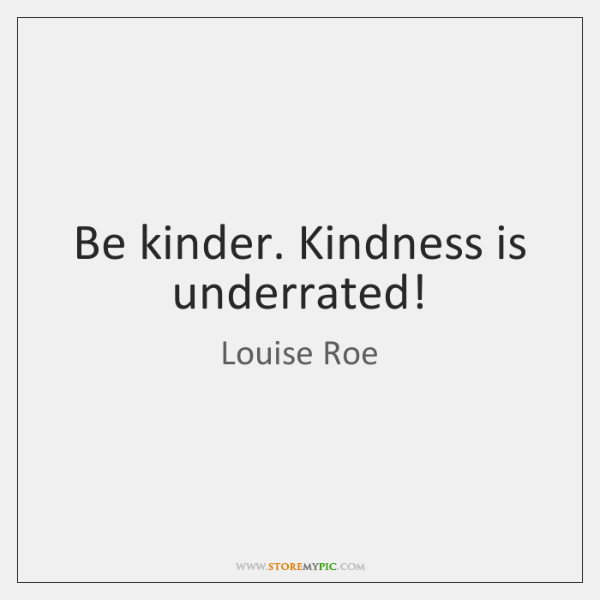 Be kinder. Kindness is underrated!