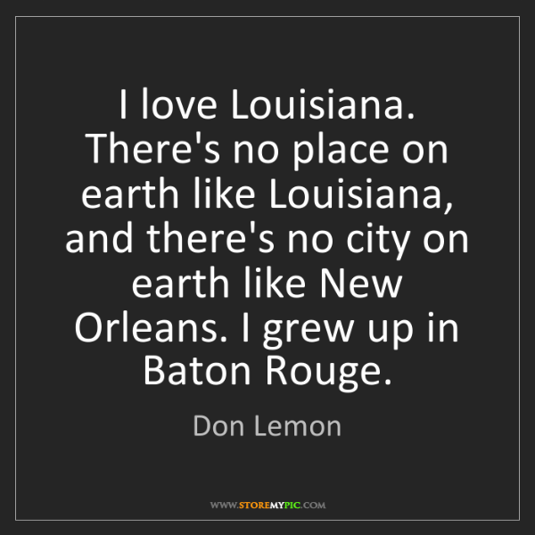 Don Lemon: I love Louisiana. There's no place on earth like Louisiana,...