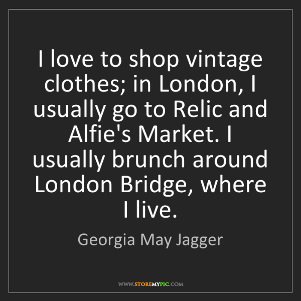 Georgia May Jagger: I love to shop vintage clothes; in London, I usually...