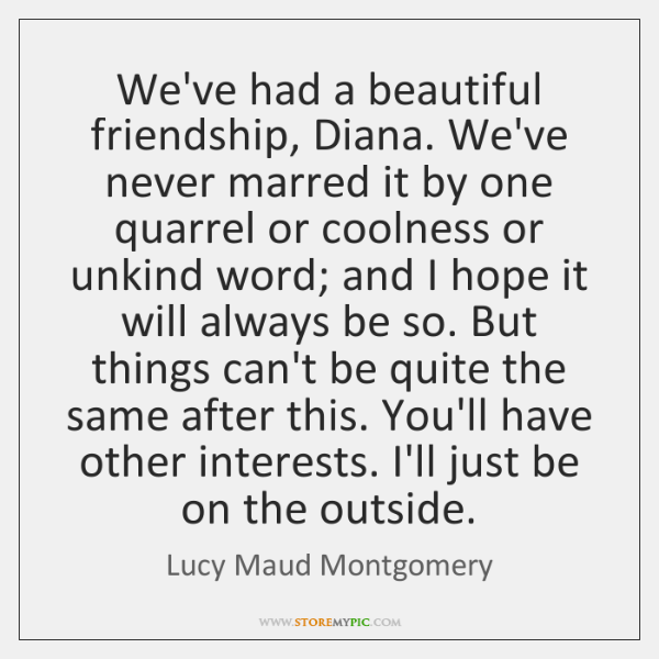 We've had a beautiful friendship, Diana. We've never marred it by one ...