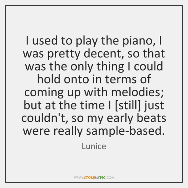 I used to play the piano, I was pretty decent, so that ...