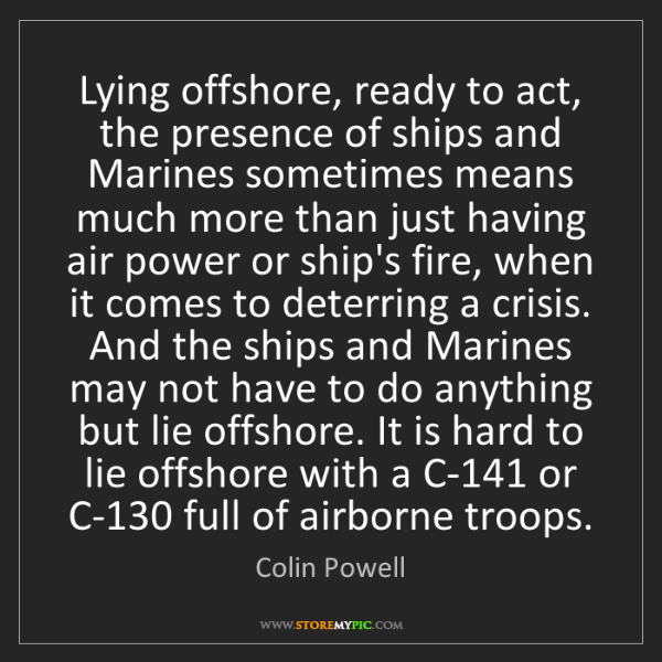 Colin Powell: Lying offshore, ready to act, the presence of ships and...