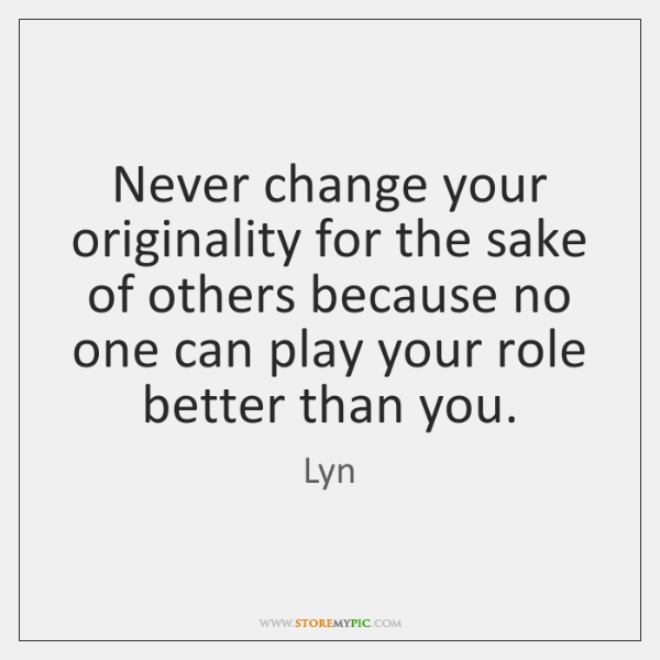 Never change your originality for the sake of others because no one ...