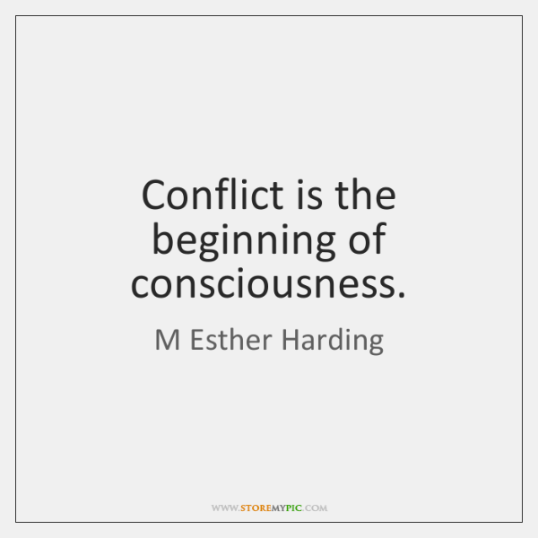 Conflict is the beginning of consciousness.