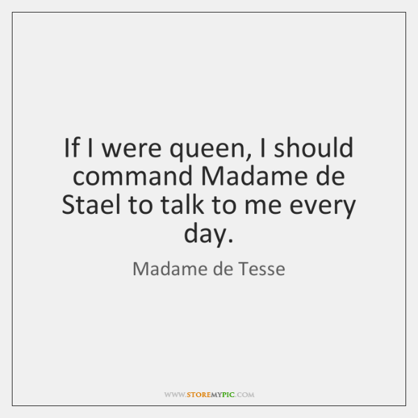 If I were queen, I should command Madame de Stael to talk ...