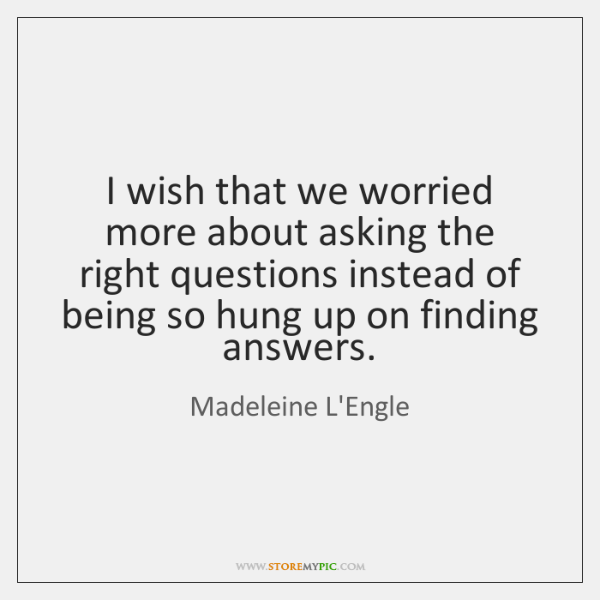 I wish that we worried more about asking the right questions instead ...