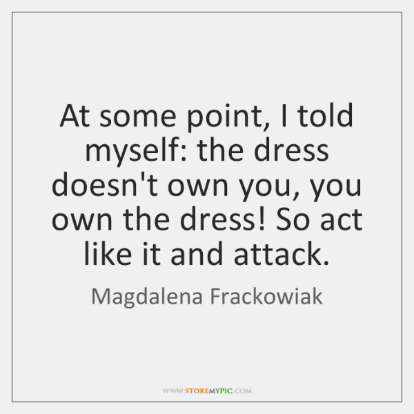 At some point, I told myself: the dress doesn't own you, you ...