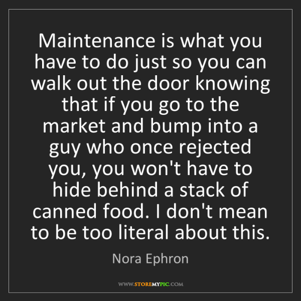 Nora Ephron: Maintenance is what you have to do just so you can walk...
