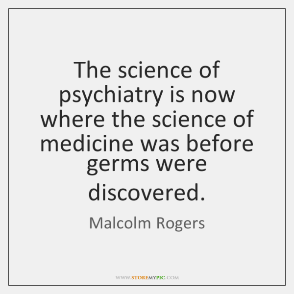 The science of psychiatry is now where the science of medicine was ...