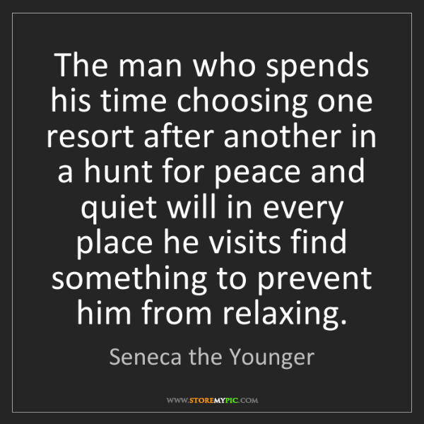 Seneca the Younger: The man who spends his time choosing one resort after...