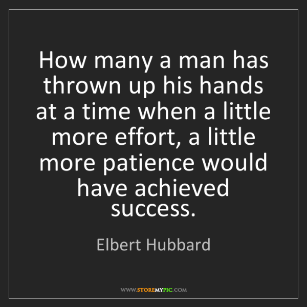 Elbert Hubbard: How many a man has thrown up his hands at a time when...