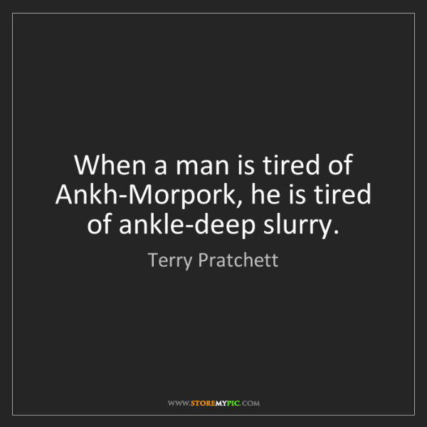 Terry Pratchett: When a man is tired of Ankh-Morpork, he is tired of ankle-deep...