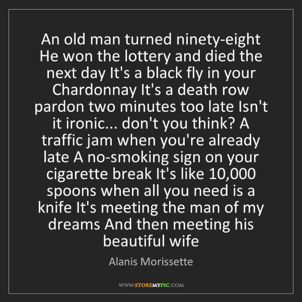 Alanis Morissette: An old man turned ninety-eight He won the lottery and...