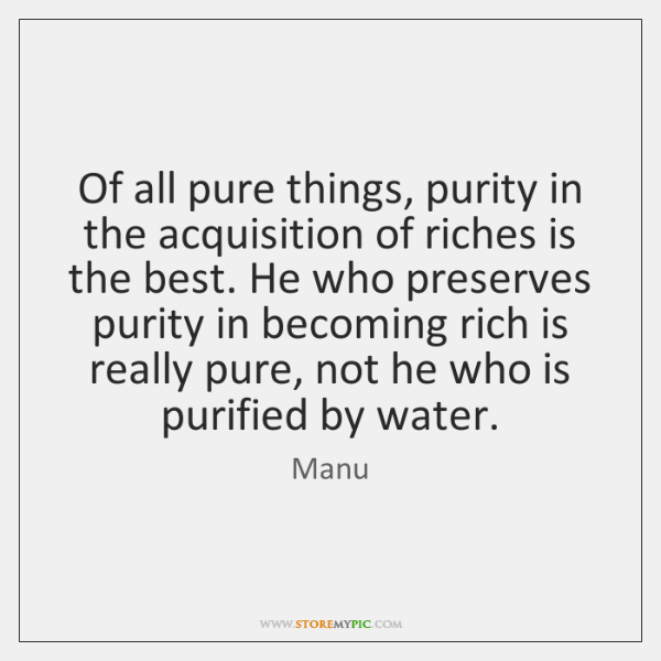 Of all pure things, purity in the acquisition of riches is the ...