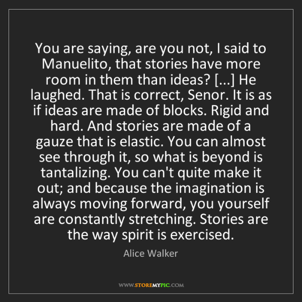 Alice Walker: You are saying, are you not, I said to Manuelito, that...