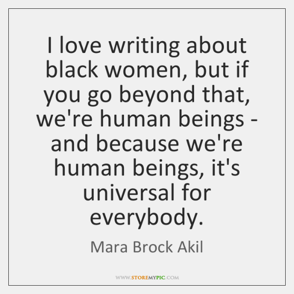 I love writing about black women, but if you go beyond that, ...