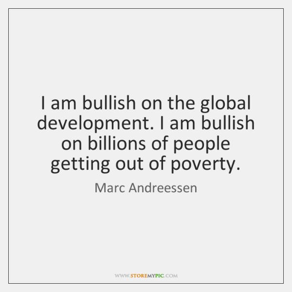 I am bullish on the global development. I am bullish on billions ...