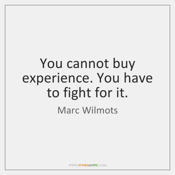 You cannot buy experience. You have to fight for it.