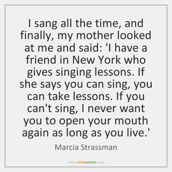 I sang all the time, and finally, my mother looked at me ...