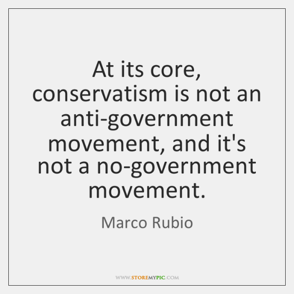 At its core, conservatism is not an anti-government movement, and it's not ...
