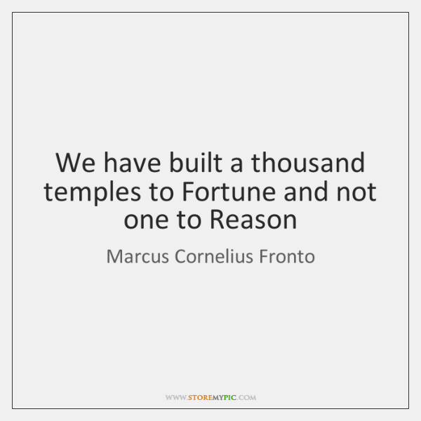 We have built a thousand temples to Fortune and not one to ...