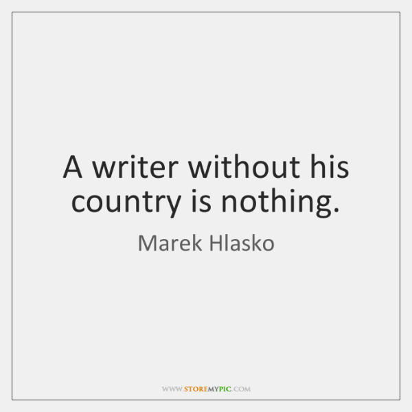A writer without his country is nothing.