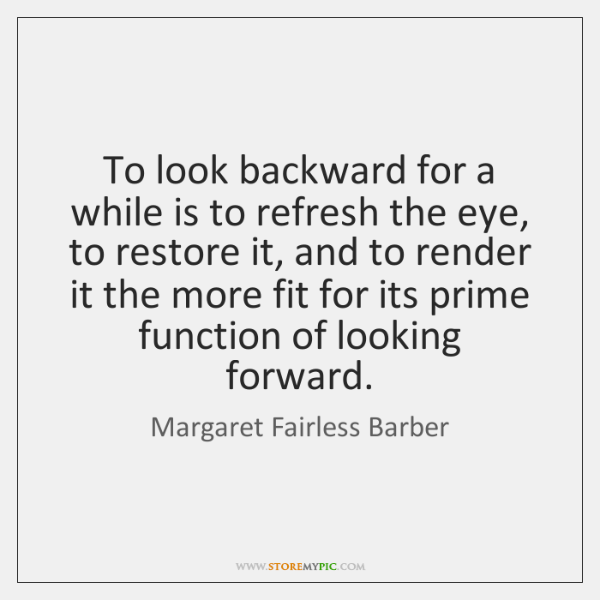 To look backward for a while is to refresh the eye, to ...