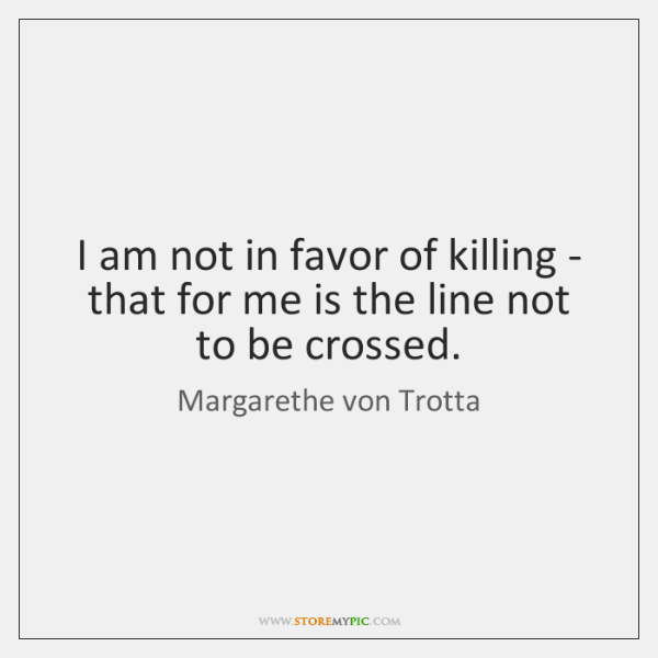 I am not in favor of killing - that for me is ...