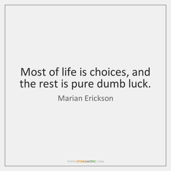 Most of life is choices, and the rest is pure dumb luck.
