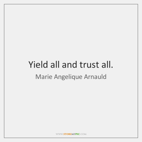 Yield all and trust all.
