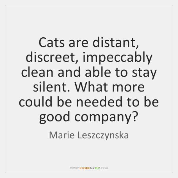 Cats are distant, discreet, impeccably clean and able to stay silent. What ...