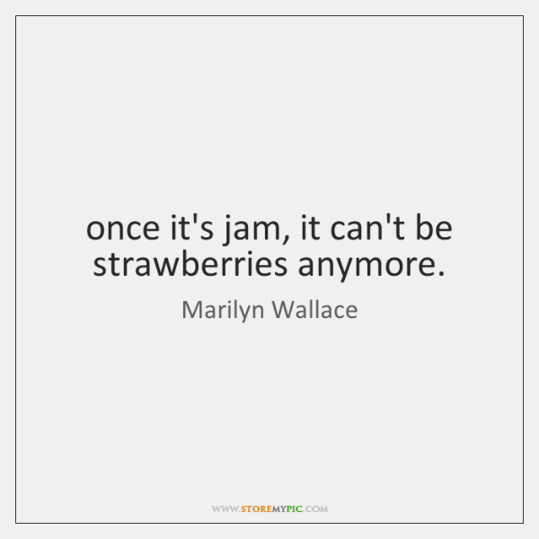 once it's jam, it can't be strawberries anymore.