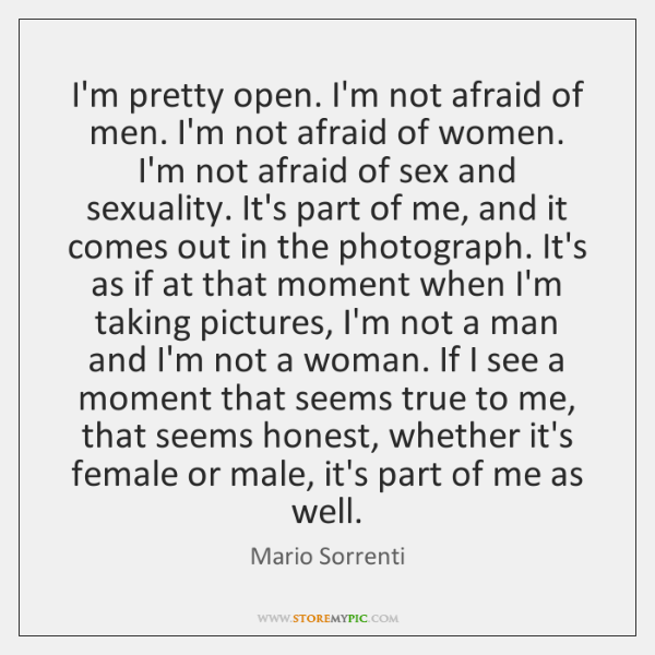 I'm pretty open. I'm not afraid of men. I'm not afraid of ...