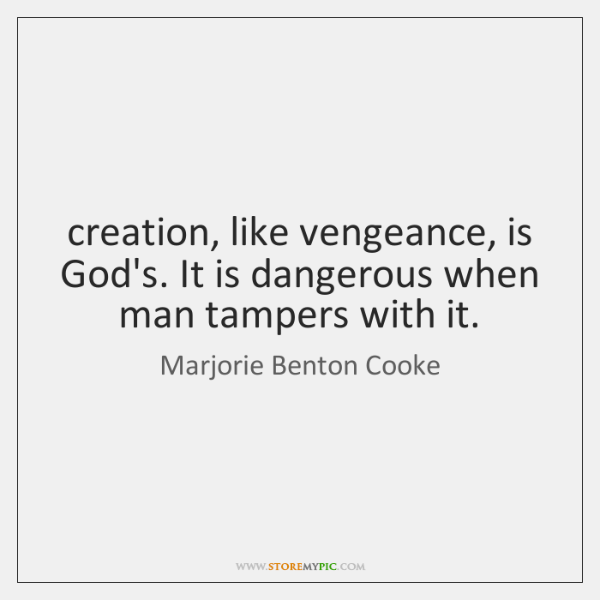 creation, like vengeance, is God's. It is dangerous when man tampers with ...